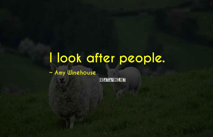 Amy Winehouse Sayings: I look after people.