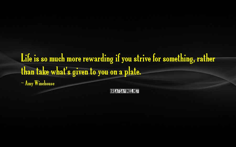 Amy Winehouse Sayings: Life is so much more rewarding if you strive for something, rather than take what's