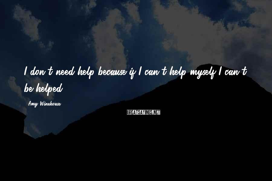 Amy Winehouse Sayings: I don't need help because if I can't help myself I can't be helped.