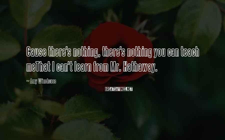 Amy Winehouse Sayings: Cause there's nothing, there's nothing you can teach meThat I can't learn from Mr. Hathaway.