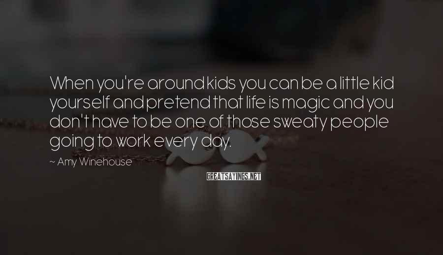 Amy Winehouse Sayings: When you're around kids you can be a little kid yourself and pretend that life