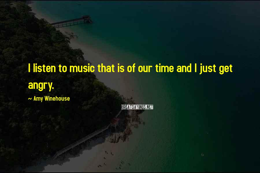 Amy Winehouse Sayings: I listen to music that is of our time and I just get angry.