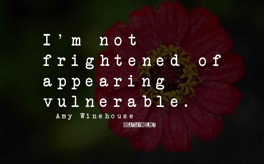 Amy Winehouse Sayings: I'm not frightened of appearing vulnerable.