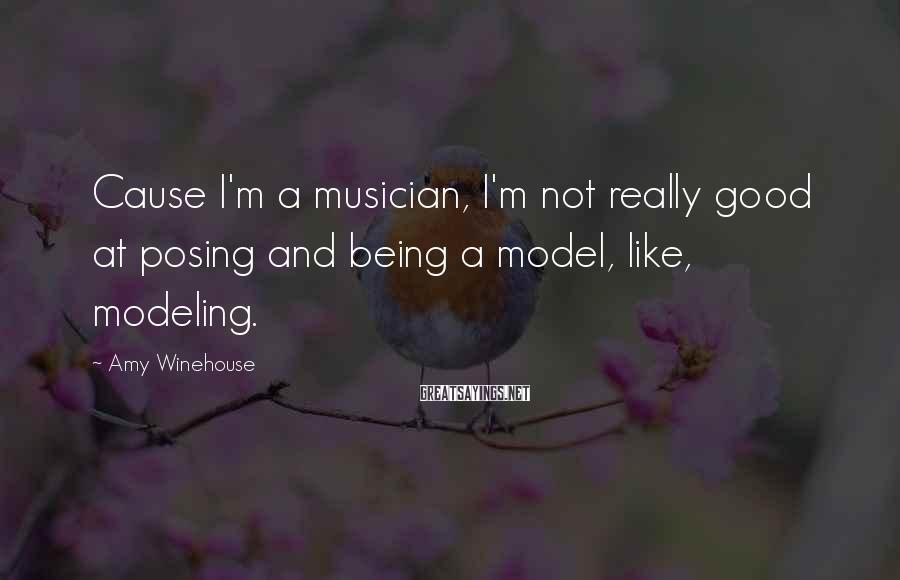 Amy Winehouse Sayings: Cause I'm a musician, I'm not really good at posing and being a model, like,
