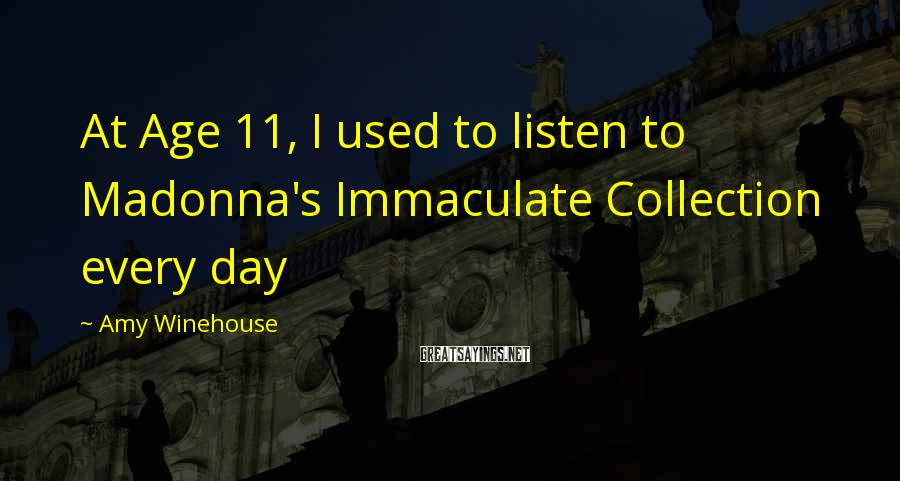 Amy Winehouse Sayings: At Age 11, I used to listen to Madonna's Immaculate Collection every day