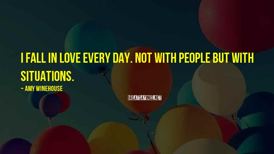 Amy Winehouse Sayings: I fall in love every day. Not with people but with situations.