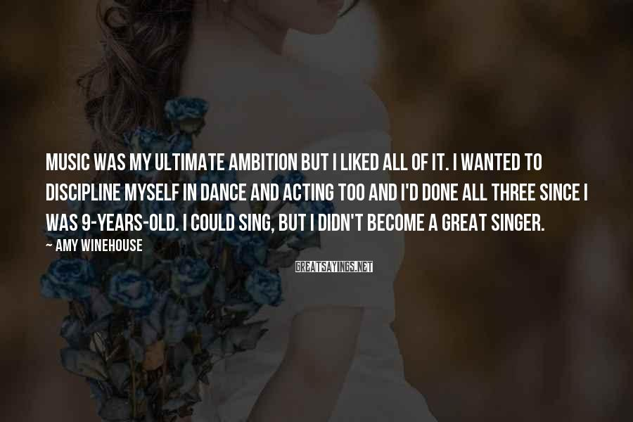 Amy Winehouse Sayings: Music was my ultimate ambition but I liked all of it. I wanted to discipline