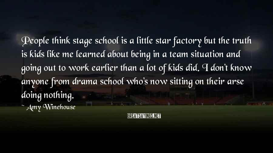 Amy Winehouse Sayings: People think stage school is a little star factory but the truth is kids like