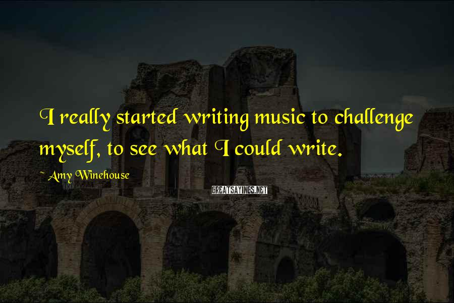 Amy Winehouse Sayings: I really started writing music to challenge myself, to see what I could write.