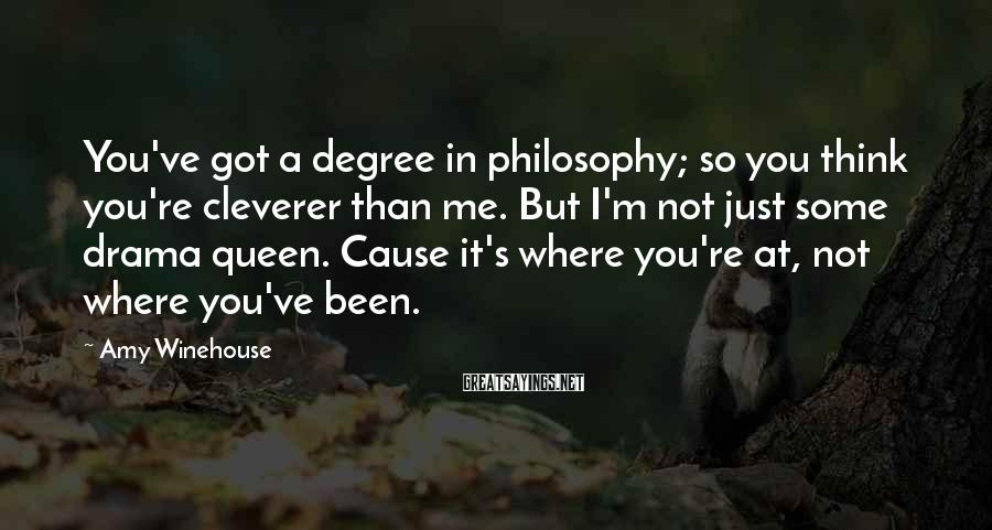 Amy Winehouse Sayings: You've got a degree in philosophy; so you think you're cleverer than me. But I'm