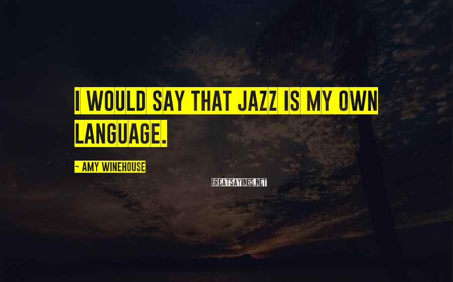 Amy Winehouse Sayings: I would say that jazz is my own language.