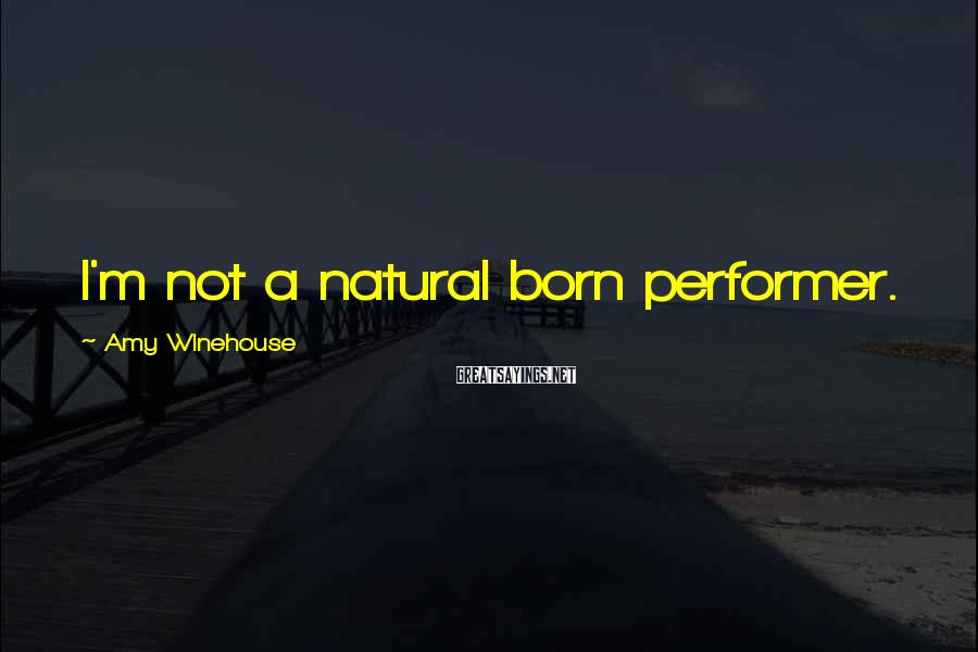 Amy Winehouse Sayings: I'm not a natural born performer.