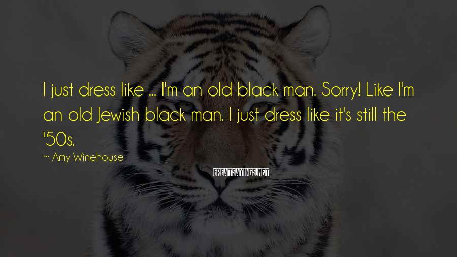 Amy Winehouse Sayings: I just dress like ... I'm an old black man. Sorry! Like I'm an old