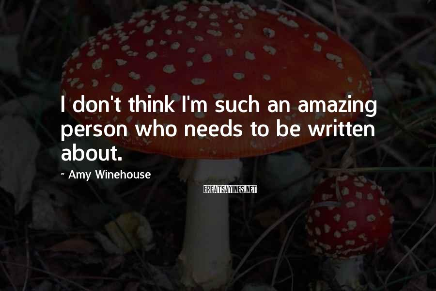 Amy Winehouse Sayings: I don't think I'm such an amazing person who needs to be written about.