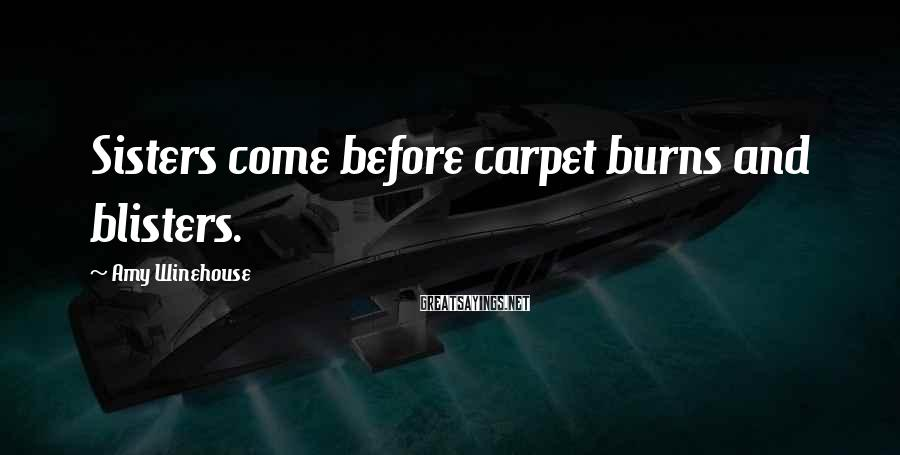 Amy Winehouse Sayings: Sisters come before carpet burns and blisters.