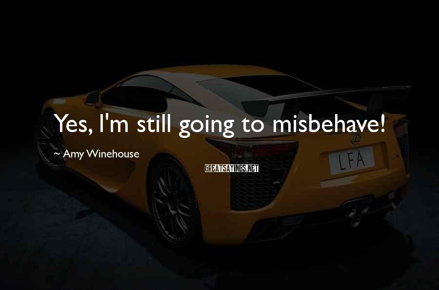 Amy Winehouse Sayings: Yes, I'm still going to misbehave!