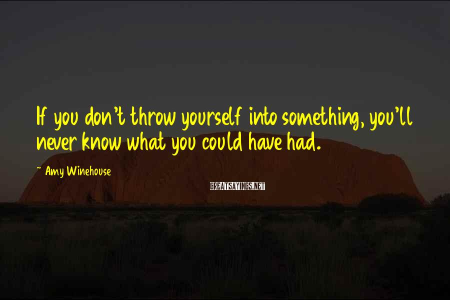 Amy Winehouse Sayings: If you don't throw yourself into something, you'll never know what you could have had.
