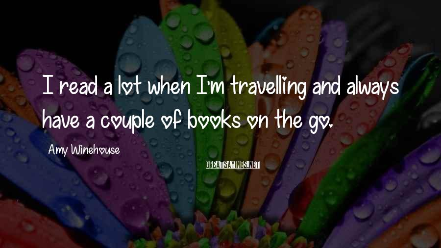 Amy Winehouse Sayings: I read a lot when I'm travelling and always have a couple of books on