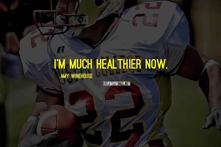 Amy Winehouse Sayings: I'm much healthier now.