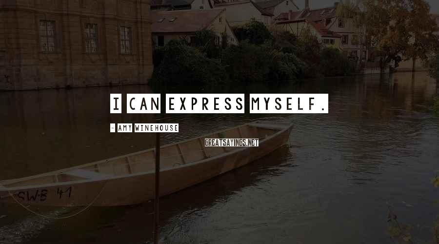 Amy Winehouse Sayings: I can express myself.