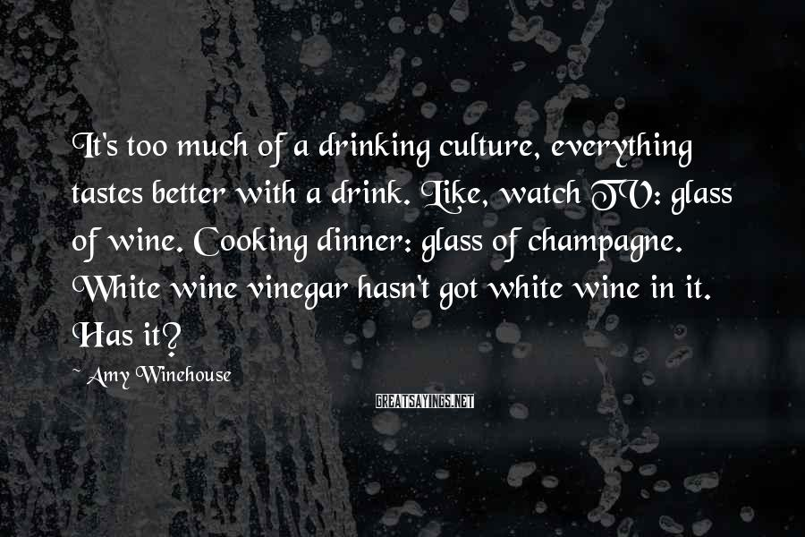 Amy Winehouse Sayings: It's too much of a drinking culture, everything tastes better with a drink. Like, watch