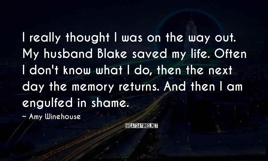 Amy Winehouse Sayings: I really thought I was on the way out. My husband Blake saved my life.
