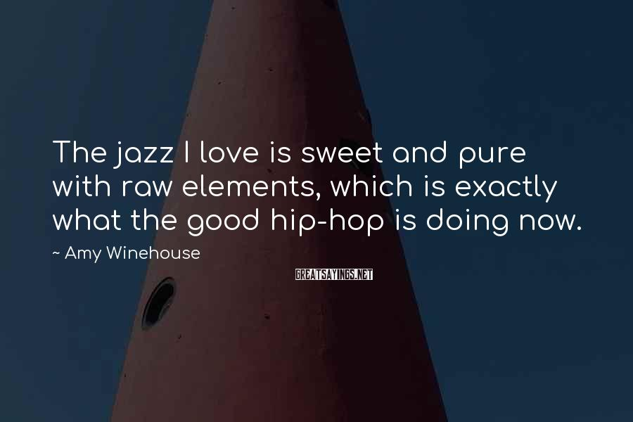 Amy Winehouse Sayings: The jazz I love is sweet and pure with raw elements, which is exactly what