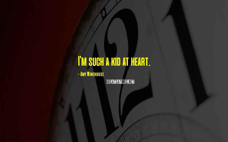 Amy Winehouse Sayings: I'm such a kid at heart.