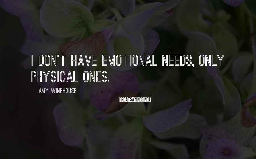Amy Winehouse Sayings: I don't have emotional needs, only physical ones.
