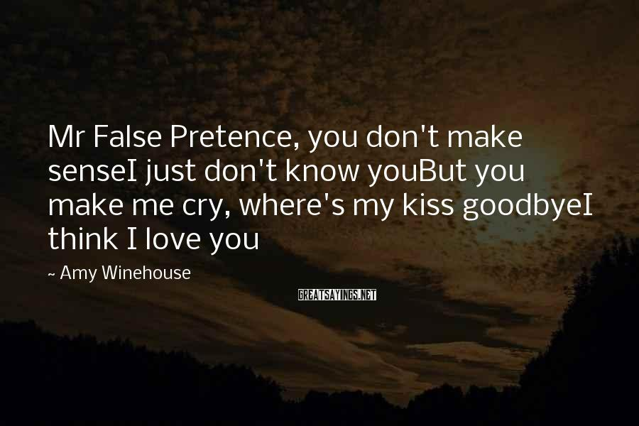 Amy Winehouse Sayings: Mr False Pretence, you don't make senseI just don't know youBut you make me cry,