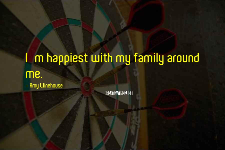 Amy Winehouse Sayings: I'm happiest with my family around me.