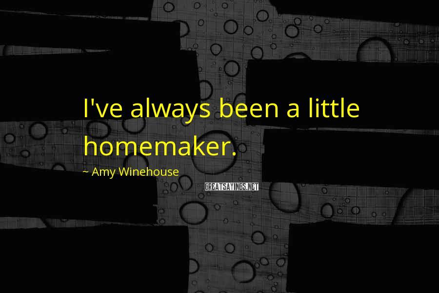 Amy Winehouse Sayings: I've always been a little homemaker.