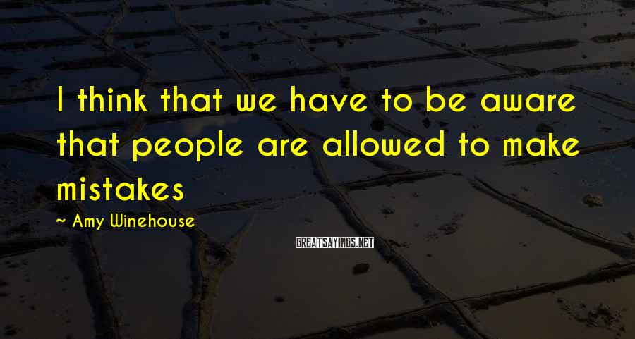 Amy Winehouse Sayings: I think that we have to be aware that people are allowed to make mistakes