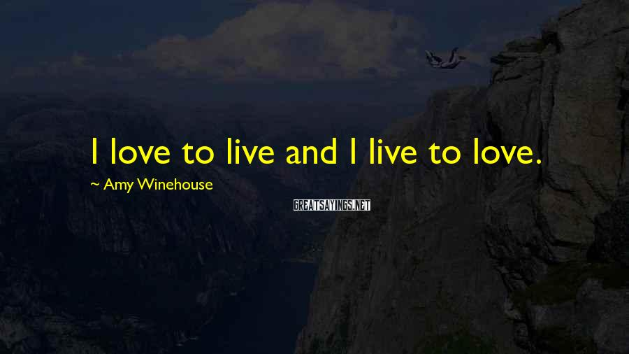 Amy Winehouse Sayings: I love to live and I live to love.