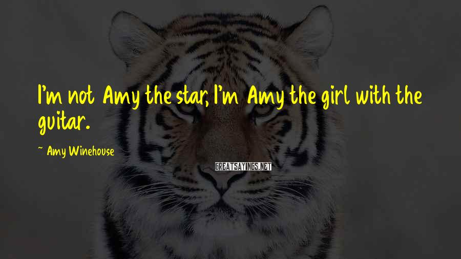 Amy Winehouse Sayings: I'm not Amy the star, I'm Amy the girl with the guitar.