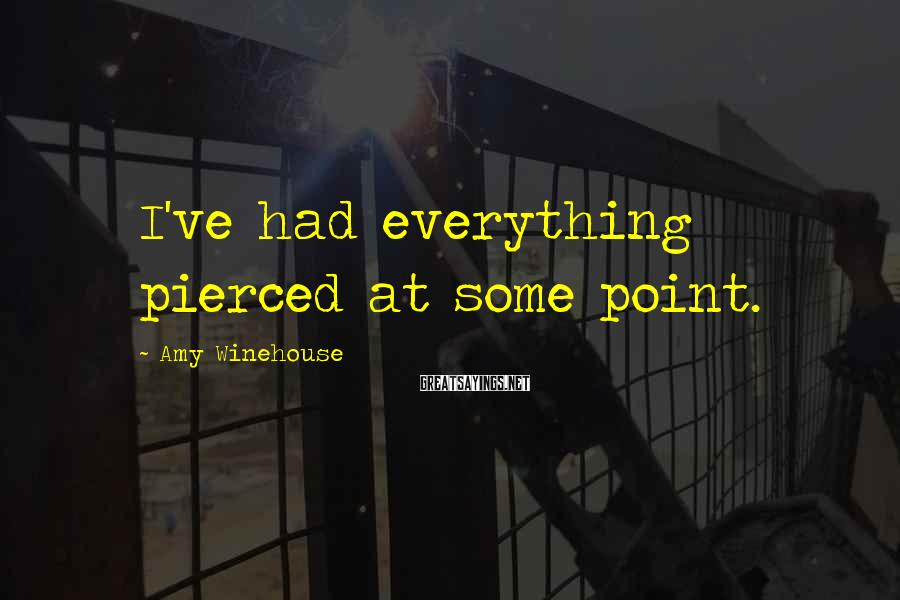 Amy Winehouse Sayings: I've had everything pierced at some point.