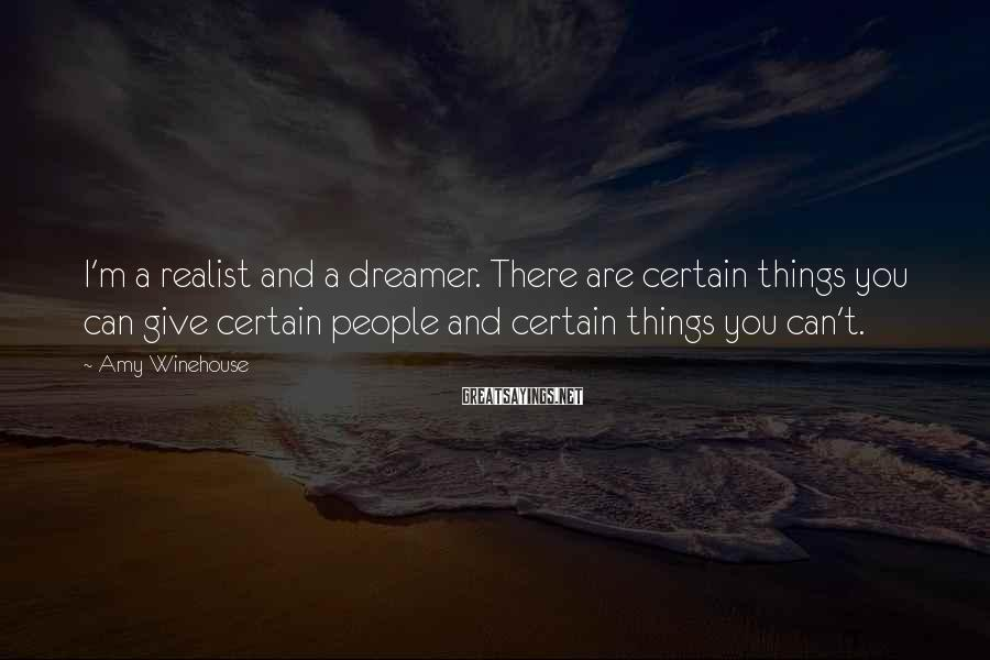 Amy Winehouse Sayings: I'm a realist and a dreamer. There are certain things you can give certain people
