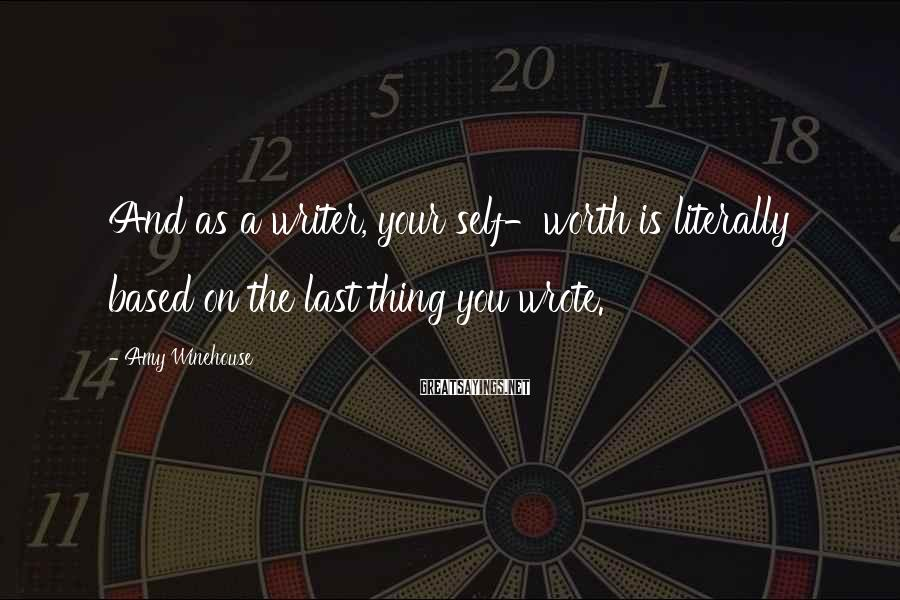 Amy Winehouse Sayings: And as a writer, your self-worth is literally based on the last thing you wrote.