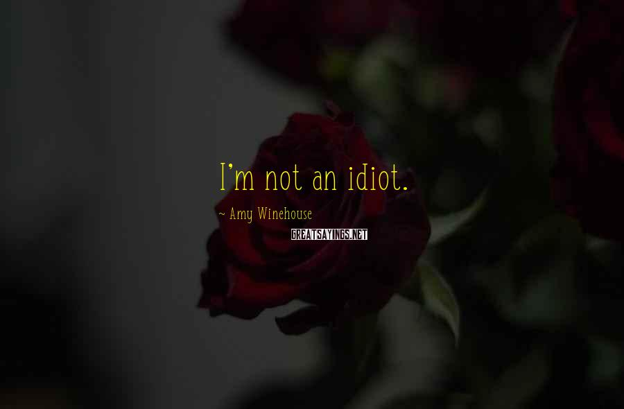 Amy Winehouse Sayings: I'm not an idiot.