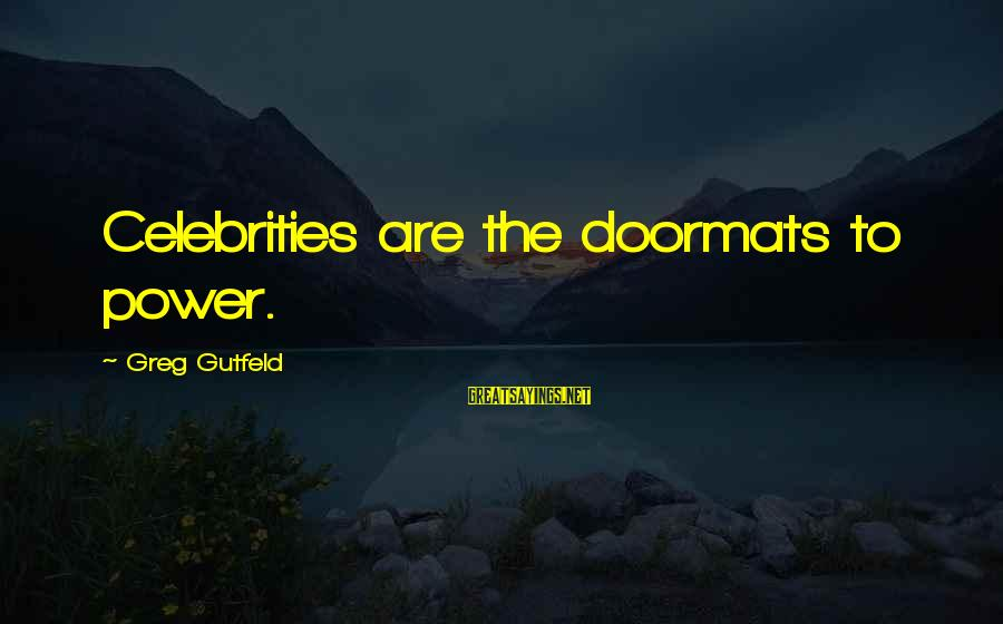 Amyls Sayings By Greg Gutfeld: Celebrities are the doormats to power.