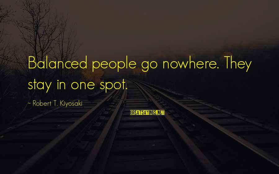 Amyls Sayings By Robert T. Kiyosaki: Balanced people go nowhere. They stay in one spot.