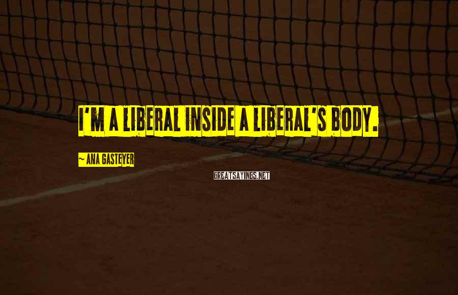 Ana Gasteyer Sayings: I'm a liberal inside a liberal's body.