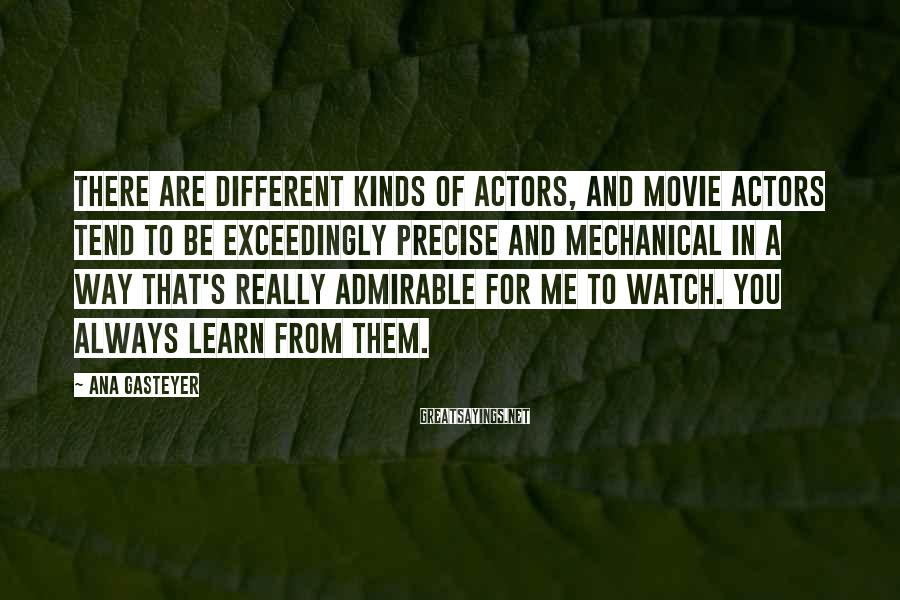 Ana Gasteyer Sayings: There are different kinds of actors, and movie actors tend to be exceedingly precise and