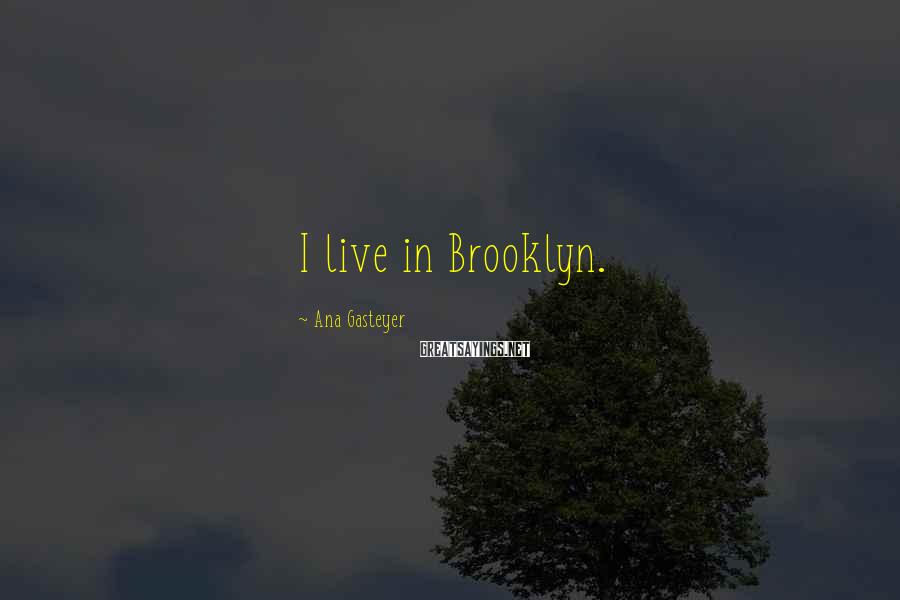 Ana Gasteyer Sayings: I live in Brooklyn.