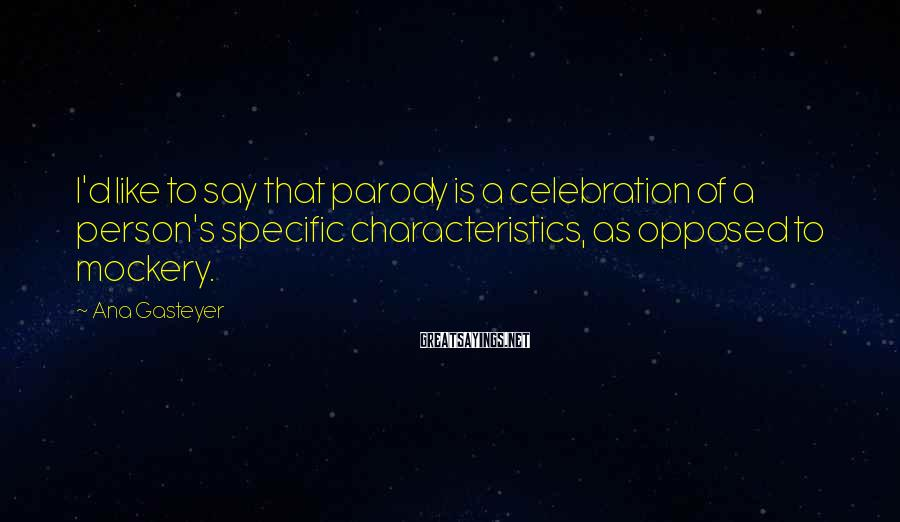 Ana Gasteyer Sayings: I'd like to say that parody is a celebration of a person's specific characteristics, as