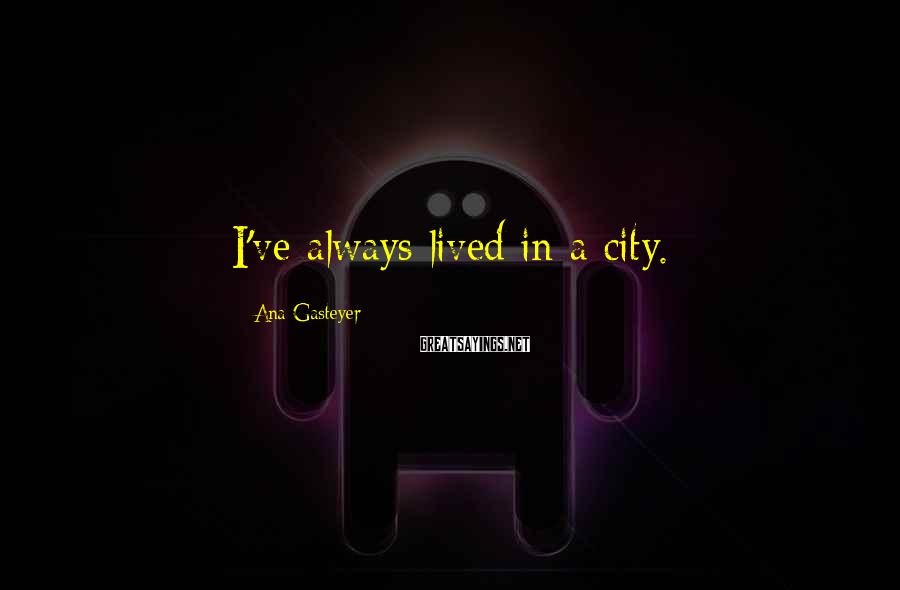 Ana Gasteyer Sayings: I've always lived in a city.