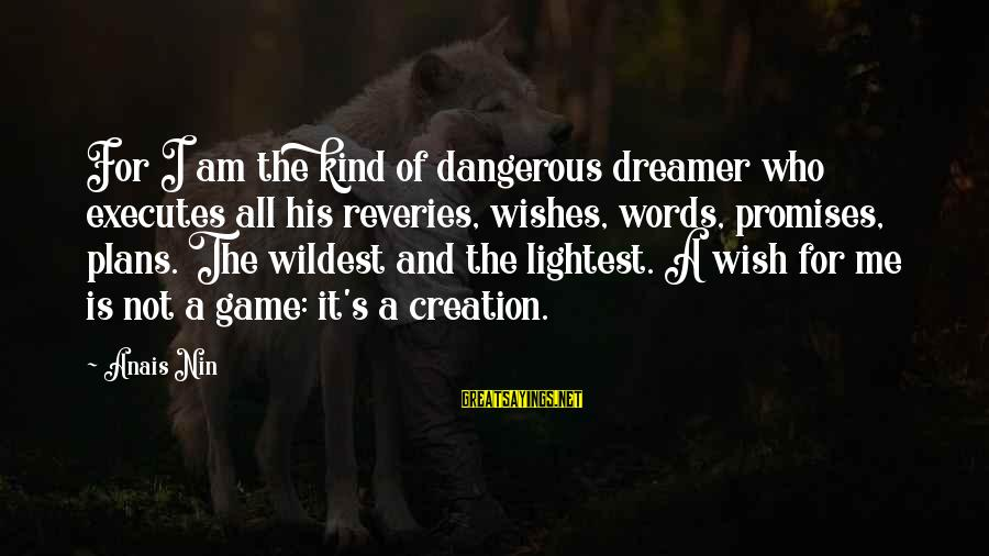 Anais Sayings By Anais Nin: For I am the kind of dangerous dreamer who executes all his reveries, wishes, words,