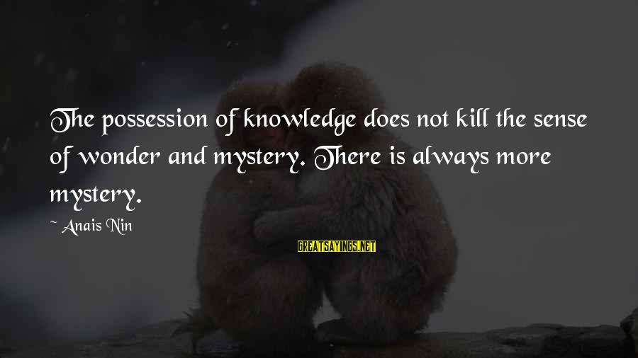 Anais Sayings By Anais Nin: The possession of knowledge does not kill the sense of wonder and mystery. There is