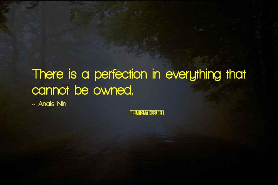 Anais Sayings By Anais Nin: There is a perfection in everything that cannot be owned,