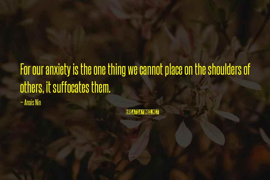 Anais Sayings By Anais Nin: For our anxiety is the one thing we cannot place on the shoulders of others,